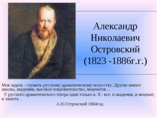Александр Николаевич Островский (1823 -1886г.г.) Моя задача - служить русском