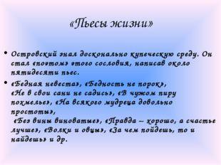«Пьесы жизни» Островский знал досконально купеческую среду. Он стал «поэтом»
