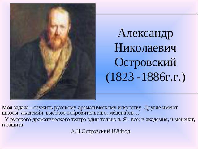 Александр Николаевич Островский (1823 -1886г.г.) Моя задача - служить русском...