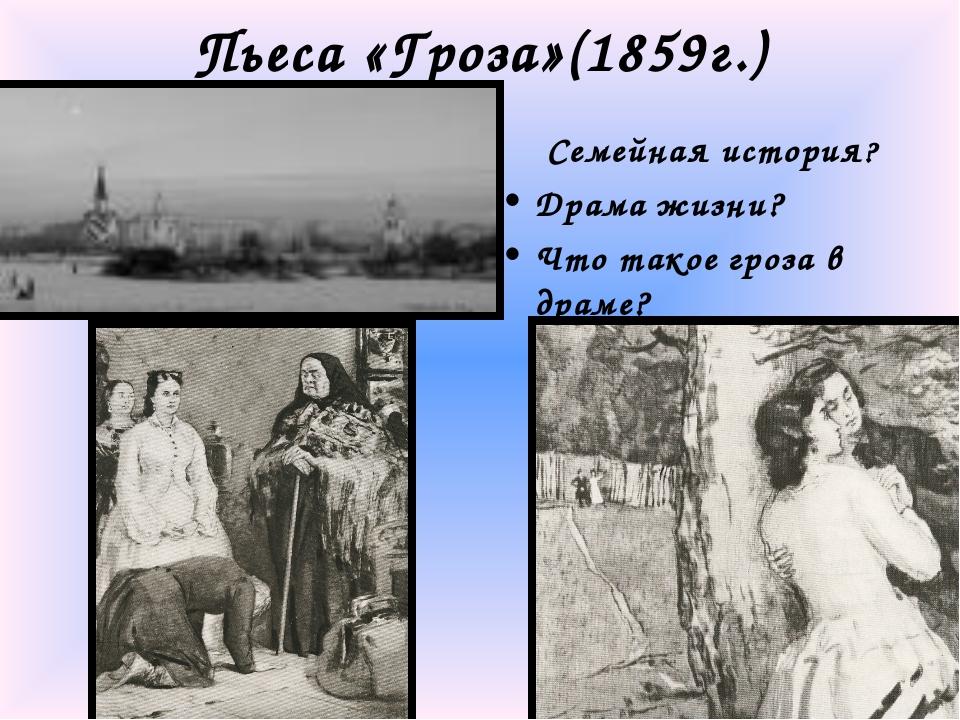 Пьеса «Гроза»(1859г.) Семейная история? Драма жизни? Что такое гроза в драме?