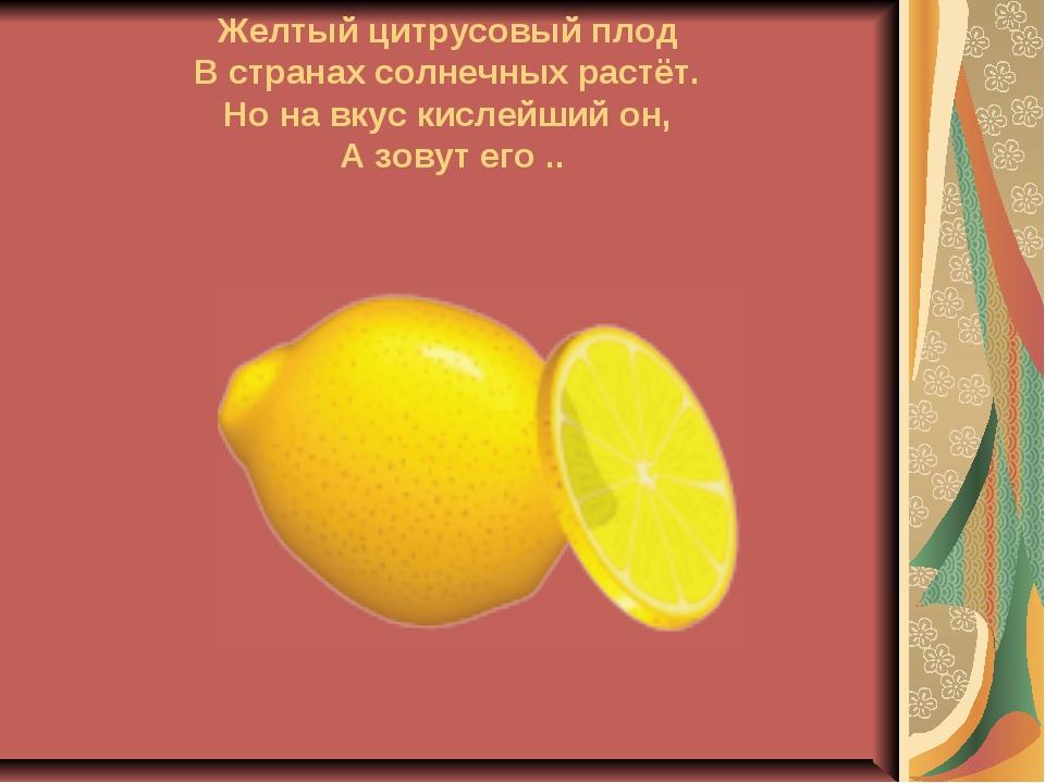 Желтый цитрусовый плод В странах солнечных растёт. Но на вкус кислейший он,...