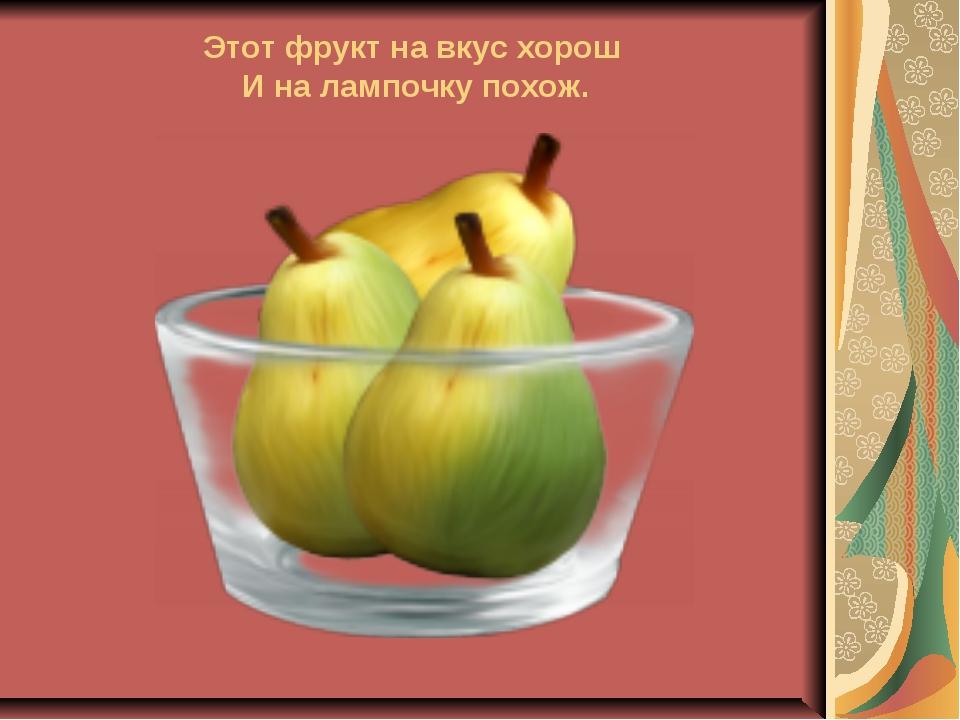 Этот фрукт на вкус хорош И на лампочку похож.