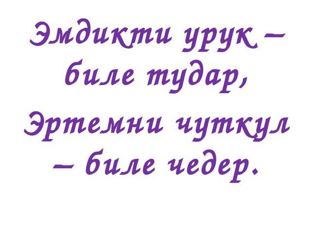 Эмдикти урук – биле тудар, Эртемни чуткул – биле чедер.