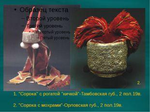 """1. """"Сорока"""" с рогатой """"кичкой""""-Тамбовская губ., 2 пол.19в. 2. """"Сорока с мохра"""