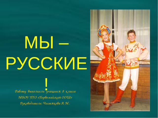 МЫ – РУССКИЕ! Работу выполнили учащиеся 8 класса МБОУ ПГО «Первомайская ООШ»...