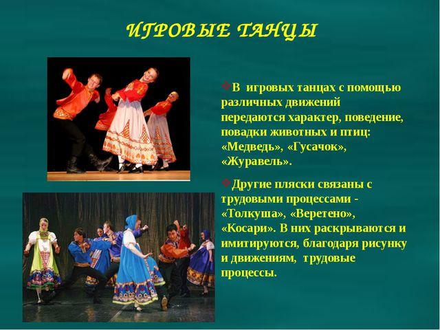 ИГРОВЫЕ ТАНЦЫ В игровых танцах с помощью различных движений передаются характ...