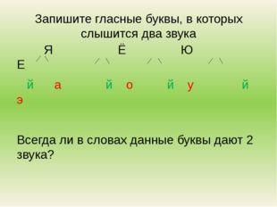 Запишите гласные буквы, в которых слышится два звука Я Ё Ю Е й а й о й у й э