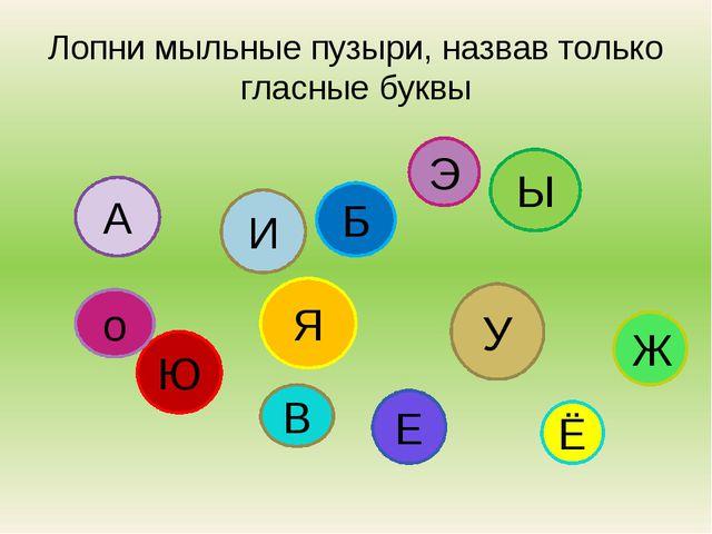 Лопни мыльные пузыри, назвав только гласные буквы А Б Я Ы У Ю И Ж Е Э о Ё В