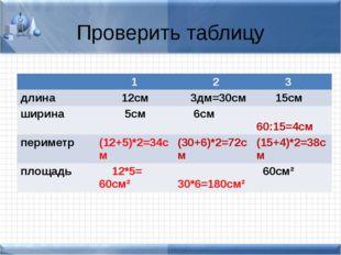 Проверить таблицу 1 2 3 длина 12см 3дм=30см 15см ширина 5см 6см 60:15=4см пер