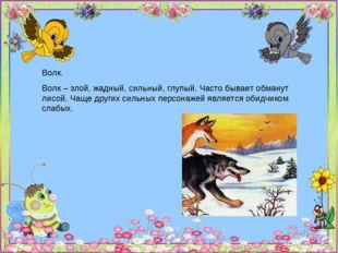 Волк. Волк – злой, жадный, сильный, глупый. Часто бывает обманут лисой. Чаще