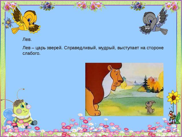Лев. Лев – царь зверей. Справедливый, мудрый, выступает на стороне слабого.