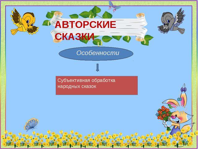 Особенности АВТОРСКИЕ СКАЗКИ Субъективная обработка народных сказок