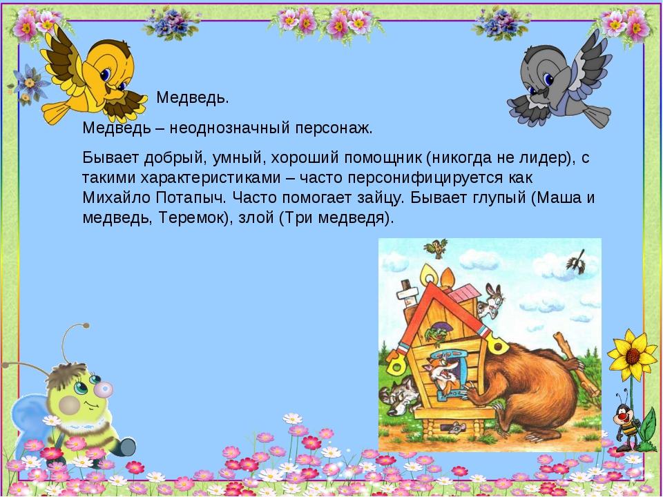Медведь. Медведь – неоднозначный персонаж. Бывает добрый, умный, хороший пом...