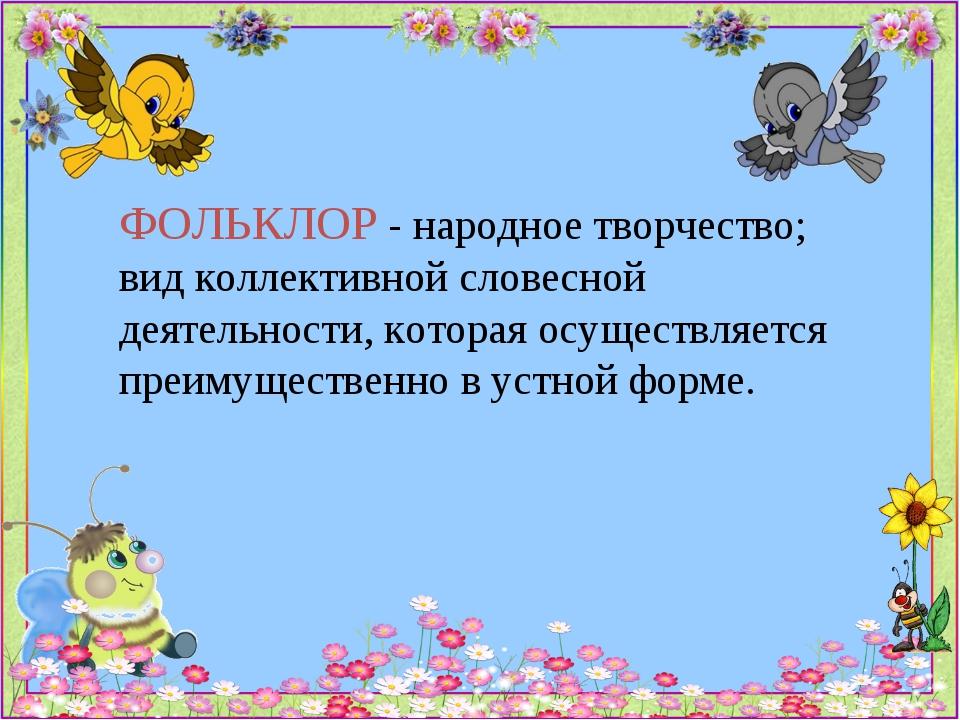 ФОЛЬКЛОР - народное творчество; вид коллективной словесной деятельности, кото...