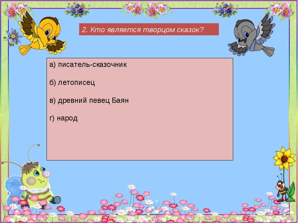 2. Кто является творцом сказок? а) писатель-сказочник б) летописец в) древний...