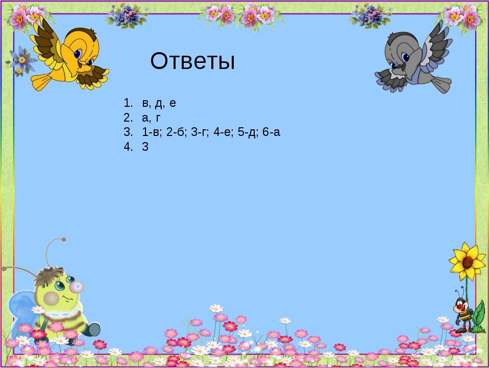 Ответы в, д, е а, г 1-в; 2-б; 3-г; 4-е; 5-д; 6-а 3