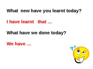 What new have you learnt today? I have learnt that … What have we done today?