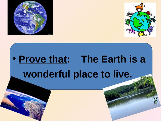 Prove that: The Earth is a wonderful place to live.