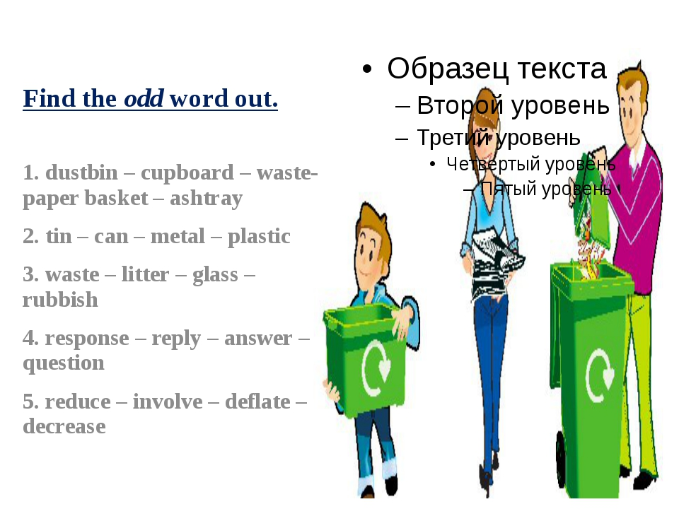 Find the odd word out. 1. dustbin – cupboard – waste-paper basket – ashtray 2...