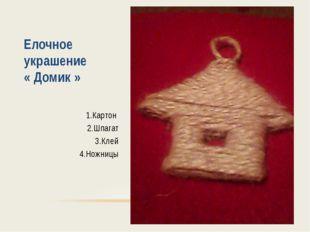 Елочное украшение « Домик » 1.Картон 2.Шпагат 3.Клей 4.Ножницы