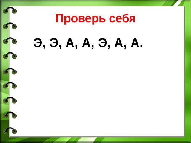 Проверь себя Э, Э, А, А, Э, А, А.