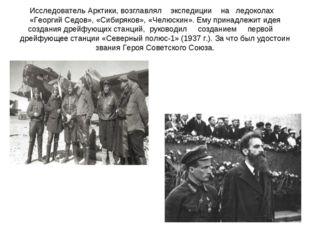 Исследователь Арктики, возглавлял экспедиции на ледоколах «Георгий Седов», «С
