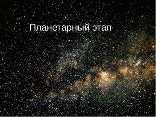 Планетарный этап А)РОЖДЕНИЕ ВСЕЛЕННОЙ.
