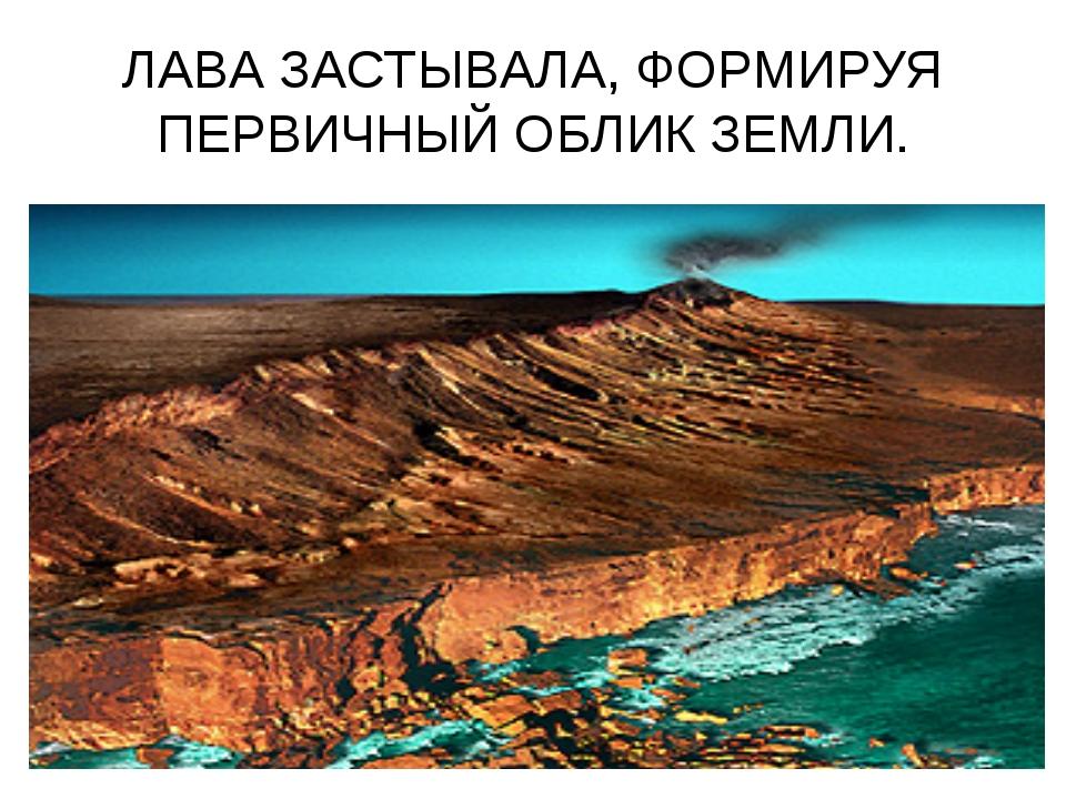 ЛАВА ЗАСТЫВАЛА, ФОРМИРУЯ ПЕРВИЧНЫЙ ОБЛИК ЗЕМЛИ.