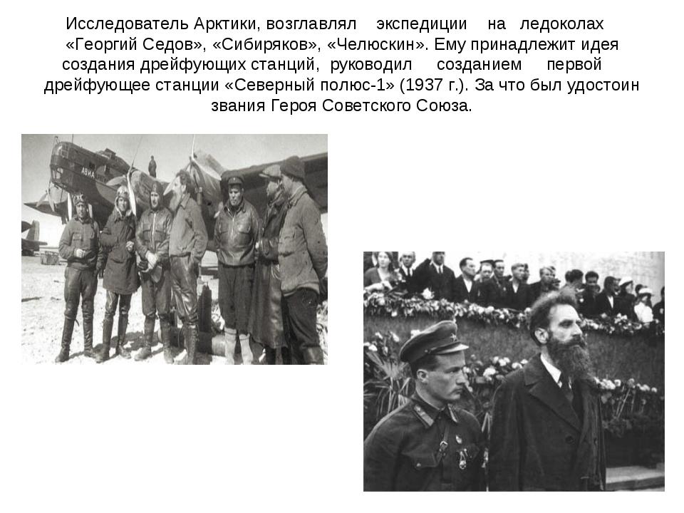 Исследователь Арктики, возглавлял экспедиции на ледоколах «Георгий Седов», «С...