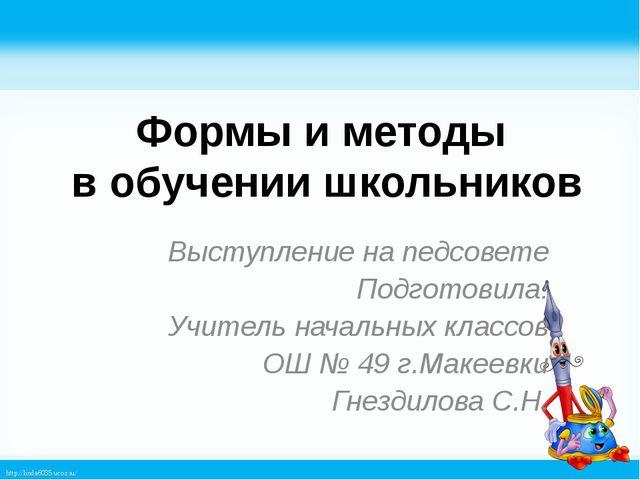 Формы и методы в обучении школьников Выступление на педсовете Подготовила: Уч...