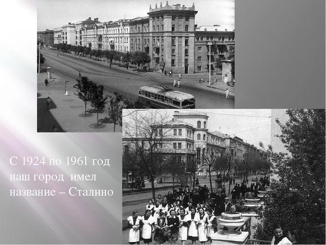 С 1924 по 1961 год наш город имел название – Сталино