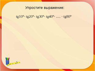 Упростите выражение: tg10°· tg20°· tg30°· tg40°· …. · tg80°