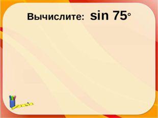 Вычислите: sin 75°