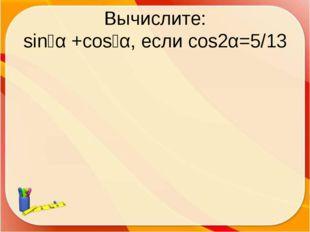 Вычислите: sin⁴α +cos⁴α, если cos2α=5/13