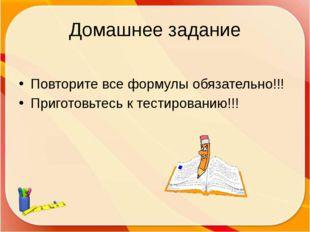 Домашнее задание Повторите все формулы обязательно!!! Приготовьтесь к тестиро