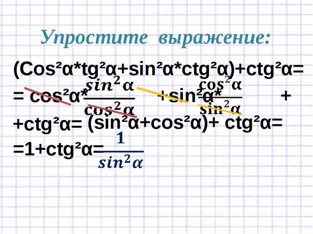 Упростите выражение: (Cos²α*tg²α+sin²α*ctg²α)+ctg²α= = cos²α* +sin²α* + (sin²...