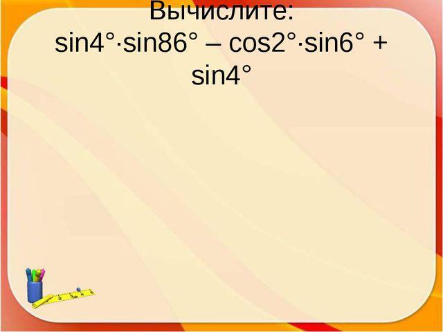 Вычислите: sin4°·sin86° – cos2°·sin6° + sin4°