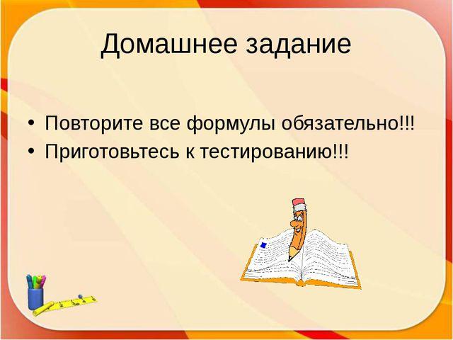 Домашнее задание Повторите все формулы обязательно!!! Приготовьтесь к тестиро...