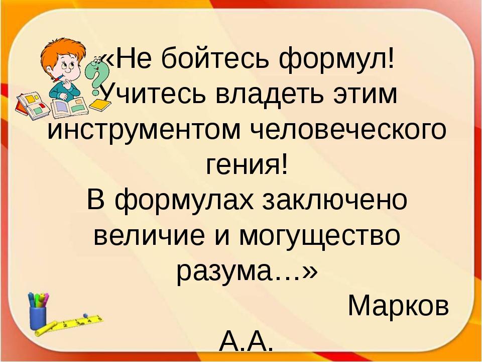 «Не бойтесь формул! Учитесь владеть этим инструментом человеческого гения! В...