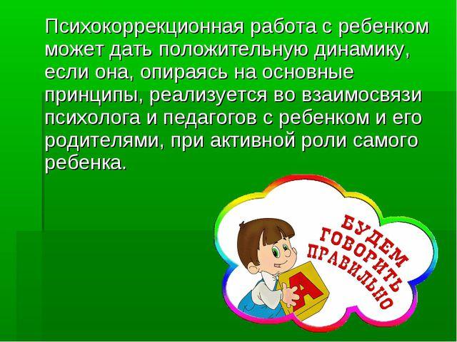 Психокоррекционная работа с ребенком может дать положительную динамику, если...