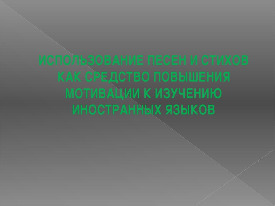 ИСПОЛЬЗОВАНИЕ ПЕСЕН И СТИХОВ КАК СРЕДСТВО ПОВЫШЕНИЯ МОТИВАЦИИ К ИЗУЧЕНИЮ ИНО...