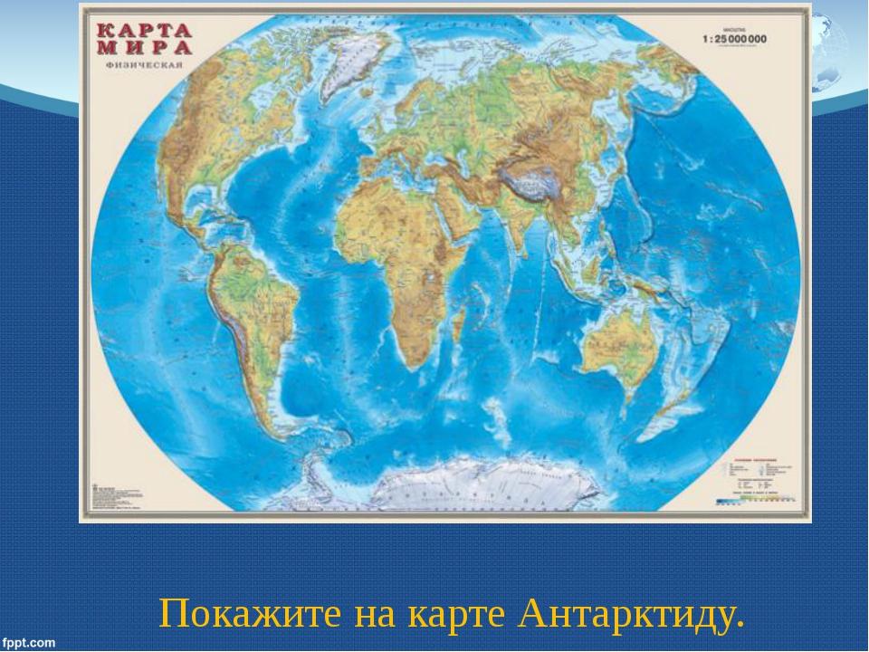 Покажите на карте Антарктиду.