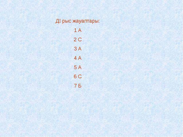 Дұрыс жауаптары: 1 А 2 С 3 А 4 А 5 А 6 С 7 Б