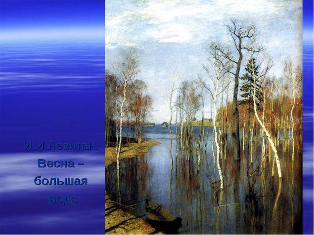 И.И.Левитан. Весна – большая вода