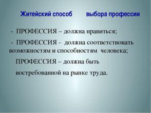 Житейский способ выбора профессии - ПРОФЕССИЯ – должна нравиться; - ПРОФЕССИ