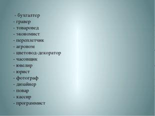 - бухгалтер - гравер - товаровед - экономист - переплетчик - агроном - цвето