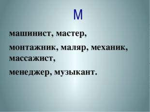 М машинист, мастер, монтажник, маляр, механик, массажист, менеджер, музыкант.