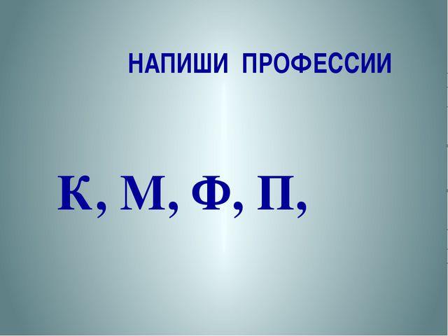 НАПИШИ ПРОФЕССИИ К, М, Ф, П,