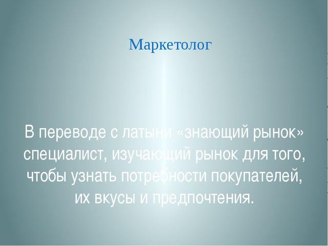 В переводе с латыни «знающий рынок» специалист, изучающий рынок для того, что...