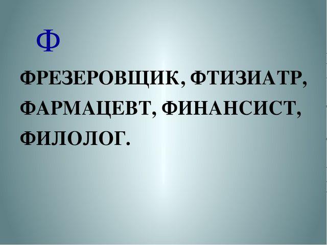 Ф ФРЕЗЕРОВЩИК, ФТИЗИАТР, ФАРМАЦЕВТ, ФИНАНСИСТ, ФИЛОЛОГ.